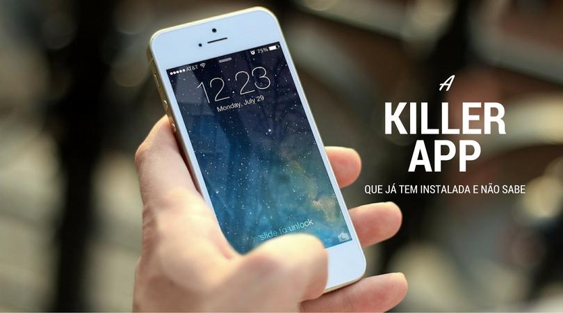 A Killer App que já vem Instalada em todos os Smartphones